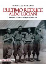 L' ultimo reduce: Aldo Luciani. Memorie di un prigioniero nei Balcani