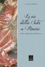 Le vie della seta a Rimini Artefici e luoghi produttivi (XVI - XX sec.)