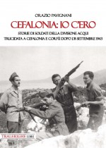 Cefalonia io c'ero. Storia di soldati della divisione Acqui trucidata a Cefalonia e Corfù dopo l'8 settembre 1943